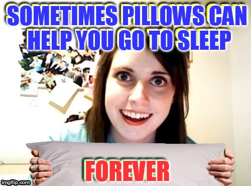 Overly Attached Girlfriend | SOMETIMES PILLOWS CAN HELP YOU GO TO SLEEP FOREVER | image tagged in overly attached girlfriend,memes,pillows,sleep,forever,funny memes | made w/ Imgflip meme maker