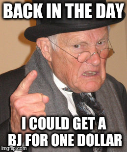 Back In My Day Meme | BACK IN THE DAY I COULD GET A BJ FOR ONE DOLLAR | image tagged in memes,back in my day | made w/ Imgflip meme maker