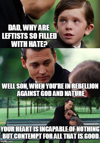 A Simple Explanation | DAD, WHY ARE LEFTISTS SO FILLED WITH HATE? WELL SON, WHEN YOU'RE IN REBELLION AGAINST GOD AND NATURE YOUR HEART IS INCAPABLE OF NOTHING BUT  | image tagged in memes,finding neverland | made w/ Imgflip meme maker