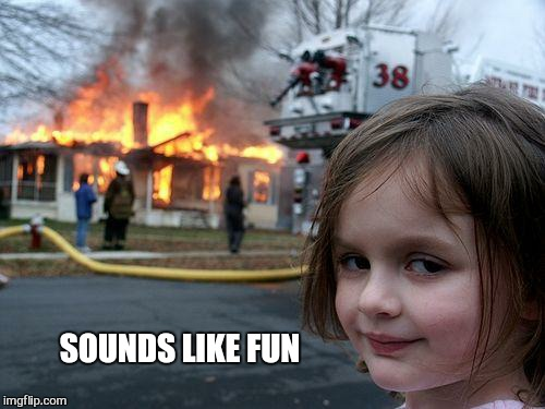 Disaster Girl Meme | SOUNDS LIKE FUN | image tagged in memes,disaster girl | made w/ Imgflip meme maker