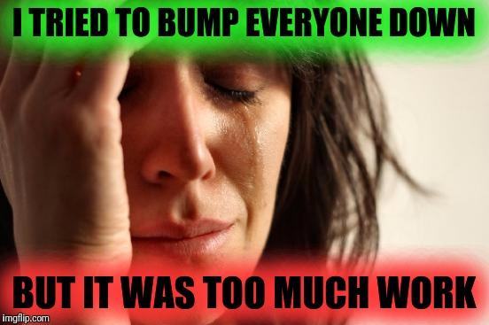 First World Problems Meme | I TRIED TO BUMP EVERYONE DOWN BUT IT WAS TOO MUCH WORK | image tagged in memes,first world problems | made w/ Imgflip meme maker
