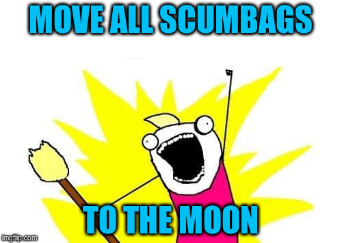 X All The Y Meme | MOVE ALL SCUMBAGS TO THE MOON | image tagged in memes,x all the y | made w/ Imgflip meme maker