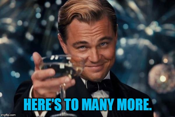 Leonardo Dicaprio Cheers Meme | HERE'S TO MANY MORE. | image tagged in memes,leonardo dicaprio cheers | made w/ Imgflip meme maker