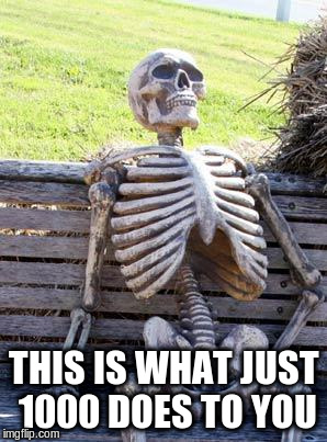 Waiting Skeleton Meme | THIS IS WHAT JUST 1000 DOES TO YOU | image tagged in memes,waiting skeleton | made w/ Imgflip meme maker