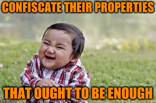 Evil Toddler Meme | CONFISCATE THEIR PROPERTIES THAT OUGHT TO BE ENOUGH | image tagged in memes,evil toddler | made w/ Imgflip meme maker