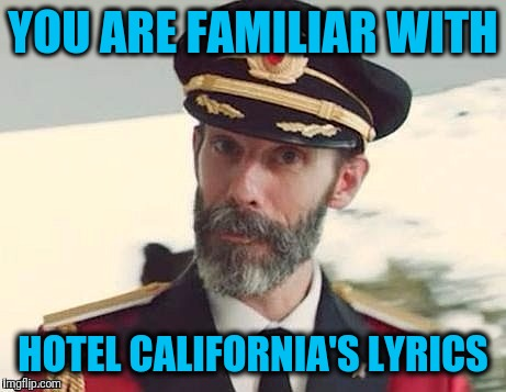 Captain Obvious | YOU ARE FAMILIAR WITH HOTEL CALIFORNIA'S LYRICS | image tagged in captain obvious | made w/ Imgflip meme maker