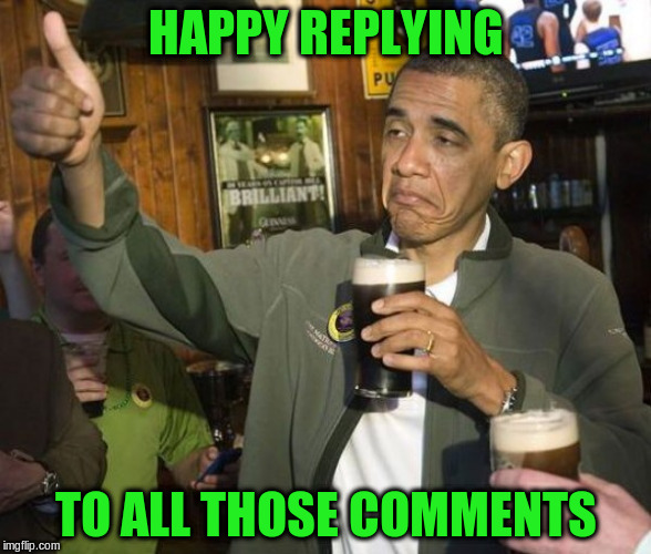 HAPPY REPLYING TO ALL THOSE COMMENTS | made w/ Imgflip meme maker