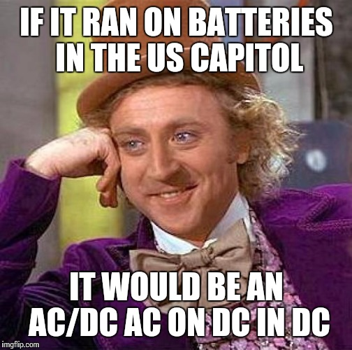 Creepy Condescending Wonka Meme | IF IT RAN ON BATTERIES IN THE US CAPITOL IT WOULD BE AN AC/DC AC ON DC IN DC | image tagged in memes,creepy condescending wonka | made w/ Imgflip meme maker