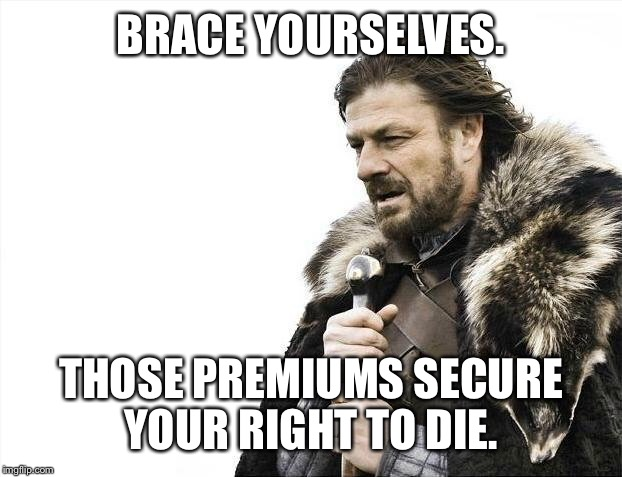 Brace Yourselves X is Coming Meme | BRACE YOURSELVES. THOSE PREMIUMS SECURE YOUR RIGHT TO DIE. | image tagged in memes,brace yourselves x is coming | made w/ Imgflip meme maker