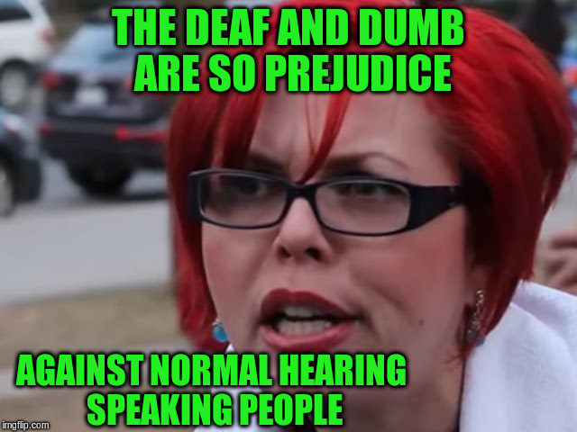 THE DEAF AND DUMB ARE SO PREJUDICE AGAINST NORMAL HEARING SPEAKING PEOPLE | made w/ Imgflip meme maker
