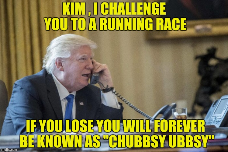 "We can beat North Korea (thanks to Calzone987 for the inspiration) | KIM , I CHALLENGE YOU TO A RUNNING RACE IF YOU LOSE YOU WILL FOREVER BE KNOWN AS ""CHUBBSY UBBSY"" 