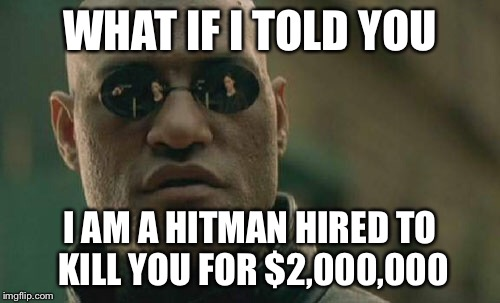 Matrix Morpheus Meme | WHAT IF I TOLD YOU I AM A HITMAN HIRED TO KILL YOU FOR $2,000,000 | image tagged in memes,matrix morpheus | made w/ Imgflip meme maker