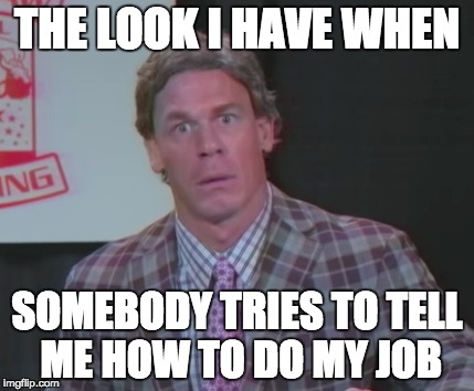Work Humor | THE LOOK I HAVE WHEN SOMEBODY TRIES TO TELL ME HOW TO DO MY JOB | image tagged in work | made w/ Imgflip meme maker