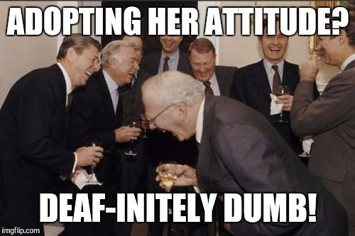 Laughing Men In Suits Meme | ADOPTING HER ATTITUDE? DEAF-INITELY DUMB! | image tagged in memes,laughing men in suits | made w/ Imgflip meme maker