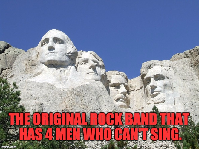 THE ORIGINAL ROCK BAND THAT HAS 4 MEN WHO CAN'T SING. | image tagged in mount rushmore | made w/ Imgflip meme maker