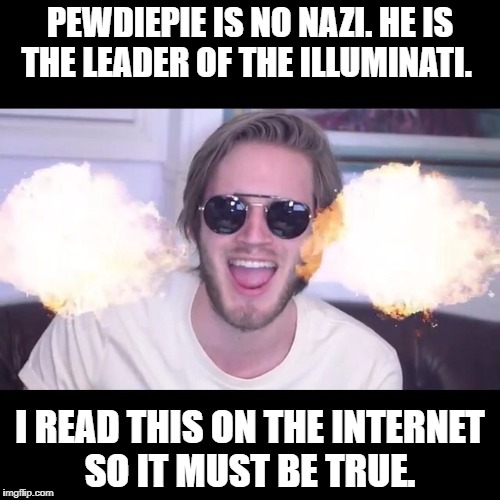 pewdiepie | PEWDIEPIE IS NO NAZI. HE IS THE LEADER OF THE ILLUMINATI. I READ THIS ON THE INTERNET SO IT MUST BE TRUE. | image tagged in pewdiepie | made w/ Imgflip meme maker