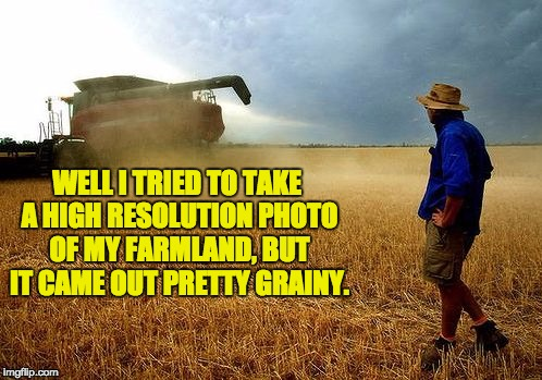 farmer | WELL I TRIED TO TAKE A HIGH RESOLUTION PHOTO OF MY FARMLAND, BUT IT CAME OUT PRETTY GRAINY. | image tagged in farmer | made w/ Imgflip meme maker