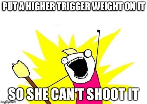 X All The Y Meme | PUT A HIGHER TRIGGER WEIGHT ON IT SO SHE CAN'T SHOOT IT | image tagged in memes,x all the y | made w/ Imgflip meme maker