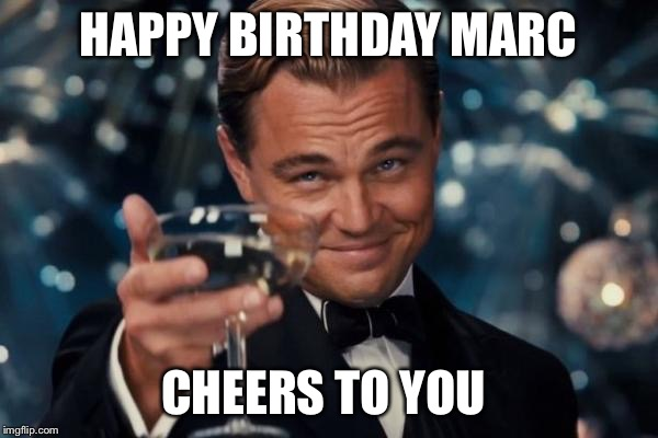 Leonardo Dicaprio Cheers Meme | HAPPY BIRTHDAY MARC CHEERS TO YOU | image tagged in memes,leonardo dicaprio cheers | made w/ Imgflip meme maker