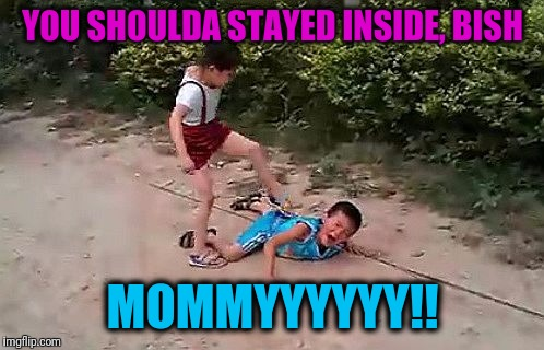 fight | YOU SHOULDA STAYED INSIDE, BISH MOMMYYYYYY!! | image tagged in fight | made w/ Imgflip meme maker