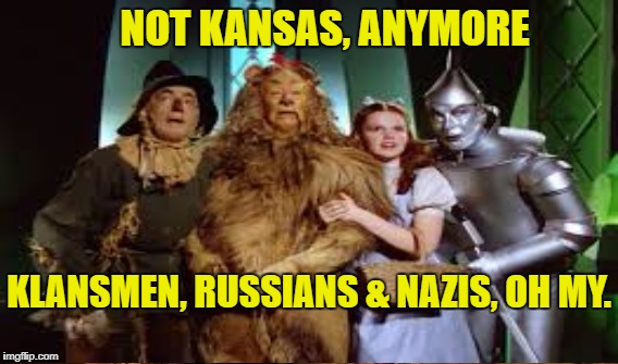 America Trumped | NOT KANSAS, ANYMORE KLANSMEN, RUSSIANS & NAZIS, OH MY. | image tagged in trump,oz | made w/ Imgflip meme maker