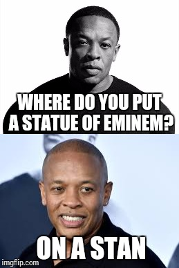 Dre Pun | WHERE DO YOU PUT A STATUE OF EMINEM? ON A STAN | image tagged in dr dre,eminem,memes,stan,music | made w/ Imgflip meme maker