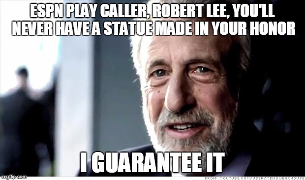 I Guarantee It Meme | ESPN PLAY CALLER, ROBERT LEE, YOU'LL NEVER HAVE A STATUE MADE IN YOUR HONOR I GUARANTEE IT | image tagged in memes,i guarantee it | made w/ Imgflip meme maker