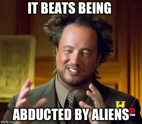 Ancient Aliens Meme | IT BEATS BEING ABDUCTED BY ALIENS | image tagged in memes,ancient aliens | made w/ Imgflip meme maker
