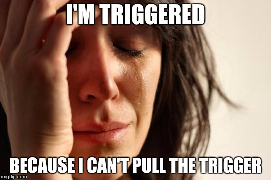 First World Problems Meme | I'M TRIGGERED BECAUSE I CAN'T PULL THE TRIGGER | image tagged in memes,first world problems | made w/ Imgflip meme maker