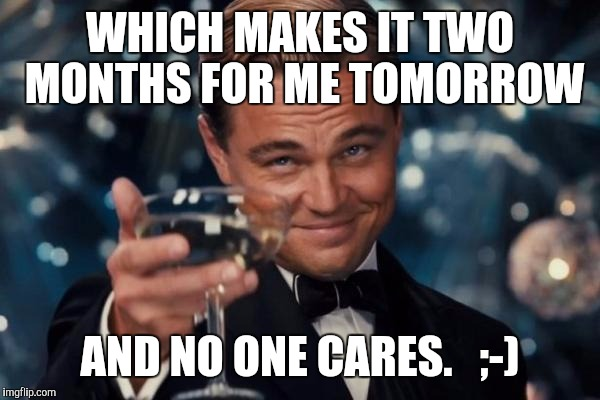 Leonardo Dicaprio Cheers Meme | WHICH MAKES IT TWO MONTHS FOR ME TOMORROW AND NO ONE CARES.   ;-) | image tagged in memes,leonardo dicaprio cheers | made w/ Imgflip meme maker