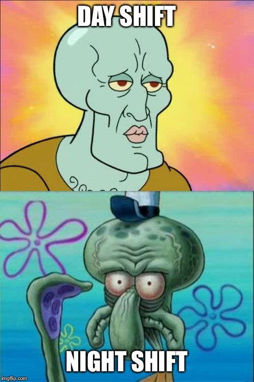 Shifts | DAY SHIFT NIGHT SHIFT | image tagged in memes,squidward | made w/ Imgflip meme maker