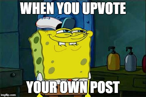 Dont You Squidward Meme | WHEN YOU UPVOTE YOUR OWN POST | image tagged in memes,dont you squidward | made w/ Imgflip meme maker