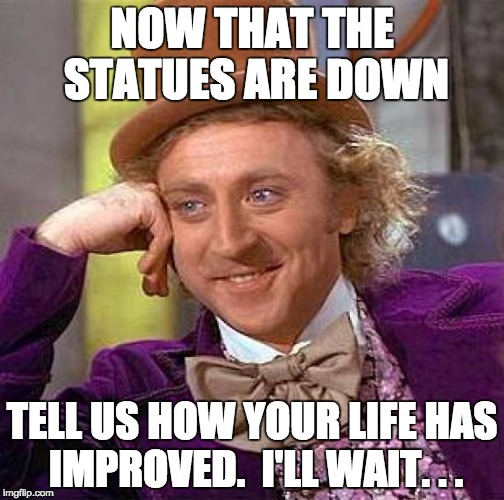 Wonka Wants to Know | NOW THAT THE STATUES ARE DOWN TELL US HOW YOUR LIFE HAS IMPROVED.  I'LL WAIT. . . | image tagged in memes,creepy condescending wonka | made w/ Imgflip meme maker