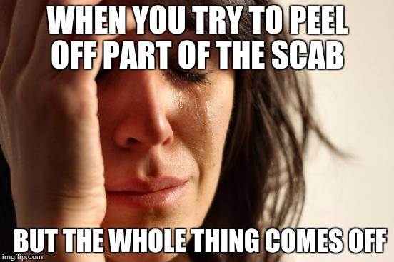 First World Problems Meme | WHEN YOU TRY TO PEEL OFF PART OF THE SCAB BUT THE WHOLE THING COMES OFF | image tagged in memes,first world problems | made w/ Imgflip meme maker