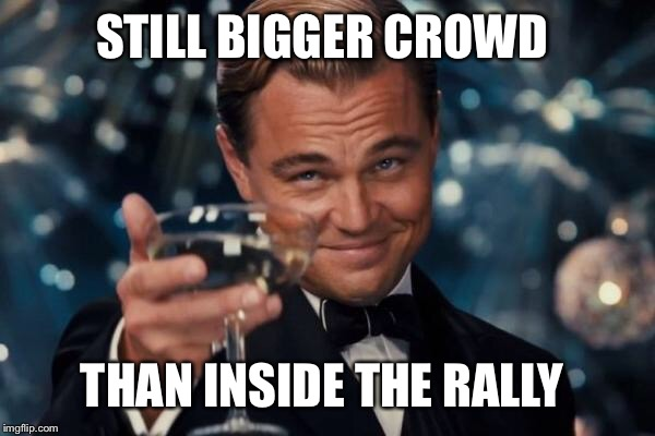 Leonardo Dicaprio Cheers Meme | STILL BIGGER CROWD THAN INSIDE THE RALLY | image tagged in memes,leonardo dicaprio cheers | made w/ Imgflip meme maker
