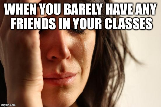 First World Problems Meme | WHEN YOU BARELY HAVE ANY FRIENDS IN YOUR CLASSES | image tagged in memes,first world problems | made w/ Imgflip meme maker