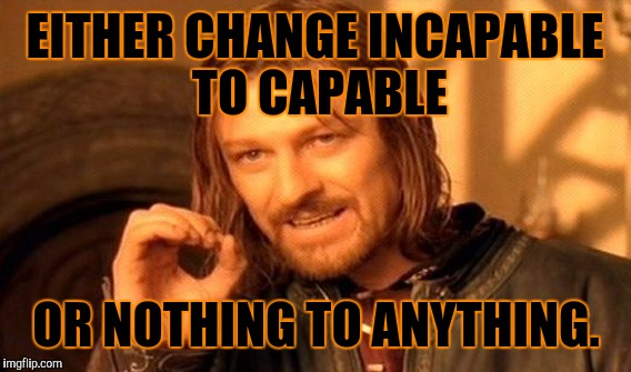 One Does Not Simply Meme | EITHER CHANGE INCAPABLE TO CAPABLE OR NOTHING TO ANYTHING. | image tagged in memes,one does not simply | made w/ Imgflip meme maker