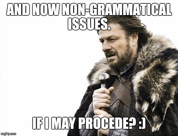 Brace Yourselves X is Coming Meme | AND NOW NON-GRAMMATICAL ISSUES. IF I MAY PROCEDE? :) | image tagged in memes,brace yourselves x is coming | made w/ Imgflip meme maker