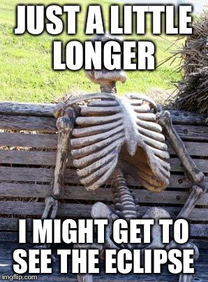 Waiting Skeleton Meme | JUST A LITTLE LONGER I MIGHT GET TO SEE THE ECLIPSE | image tagged in memes,waiting skeleton | made w/ Imgflip meme maker