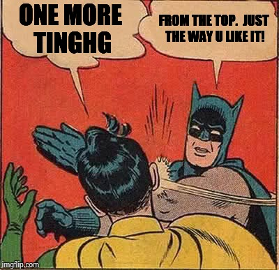 Batman Slapping Robin Meme | ONE MORE TINGHG FROM THE TOP.  JUST THE WAY U LIKE IT! | image tagged in memes,batman slapping robin | made w/ Imgflip meme maker