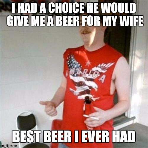 Redneck Randal Meme | I HAD A CHOICE HE WOULD GIVE ME A BEER FOR MY WIFE BEST BEER I EVER HAD | image tagged in memes,redneck randal | made w/ Imgflip meme maker