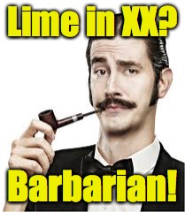 Lime in XX? Barbarian! | made w/ Imgflip meme maker