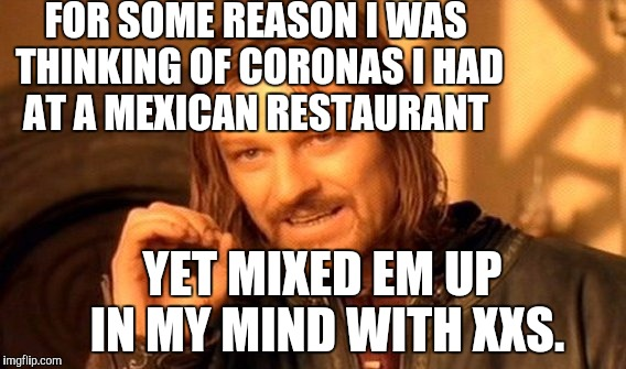 One Does Not Simply Meme | FOR SOME REASON I WAS THINKING OF CORONAS I HAD AT A MEXICAN RESTAURANT YET MIXED EM UP IN MY MIND WITH XXS. | image tagged in memes,one does not simply | made w/ Imgflip meme maker