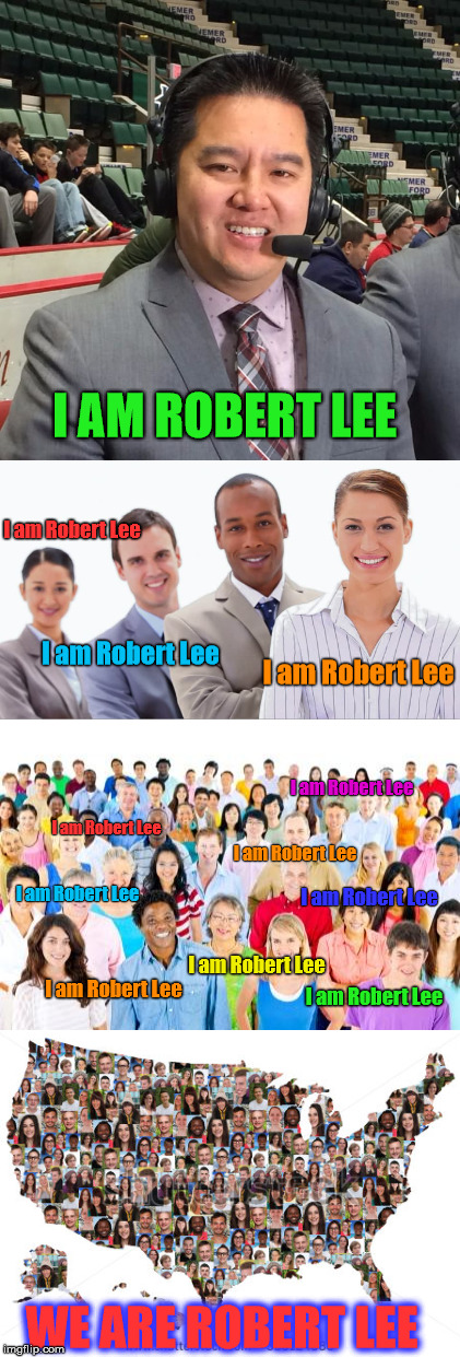 Who Really Is Robert Lee? |  I AM ROBERT LEE; I am Robert Lee; I am Robert Lee; I am Robert Lee; I am Robert Lee; I am Robert Lee; I am Robert Lee; I am Robert Lee; I am Robert Lee; I am Robert Lee; I am Robert Lee; I am Robert Lee; WE ARE ROBERT LEE | image tagged in espn,robert lee,robert e lee,political correctness | made w/ Imgflip meme maker