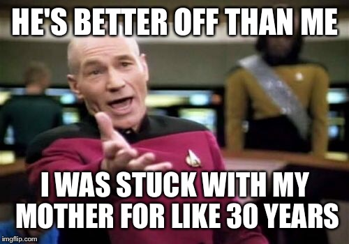 Picard Wtf Meme | HE'S BETTER OFF THAN ME I WAS STUCK WITH MY MOTHER FOR LIKE 30 YEARS | image tagged in memes,picard wtf | made w/ Imgflip meme maker