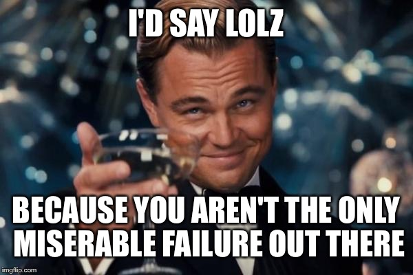 Leonardo Dicaprio Cheers Meme | I'D SAY LOLZ BECAUSE YOU AREN'T THE ONLY MISERABLE FAILURE OUT THERE | image tagged in memes,leonardo dicaprio cheers | made w/ Imgflip meme maker