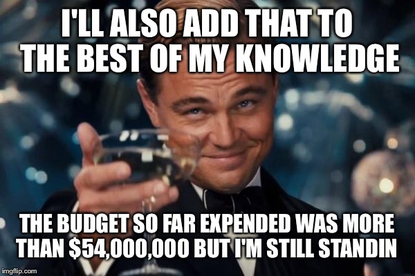 Leonardo Dicaprio Cheers Meme | I'LL ALSO ADD THAT TO THE BEST OF MY KNOWLEDGE THE BUDGET SO FAR EXPENDED WAS MORE THAN $54,000,000 BUT I'M STILL STANDIN | image tagged in memes,leonardo dicaprio cheers | made w/ Imgflip meme maker