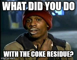 Y'all Got Any More Of That Meme | WHAT DID YOU DO WITH THE COKE RESIDUE? | image tagged in memes,yall got any more of | made w/ Imgflip meme maker