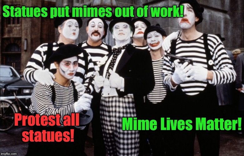 And now you know the REAL issue! | Protest all statues! | image tagged in memes,mimes,statues,unemployment,protest,mime lives matter | made w/ Imgflip meme maker