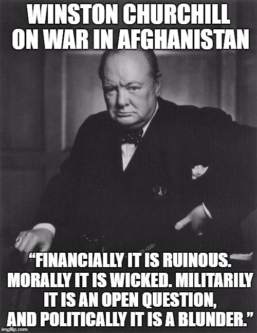 "winston churchill |  WINSTON CHURCHILL ON WAR IN AFGHANISTAN; ""FINANCIALLY IT IS RUINOUS. MORALLY IT IS WICKED. MILITARILY IT IS AN OPEN QUESTION, AND POLITICALLY IT IS A BLUNDER."" 